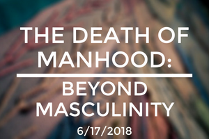 The Death of Manhood: Beyond Masculinity